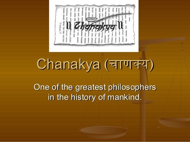 ChanakyaChanakya ((चाणक्यचाणक्य)) One of the greatest philosophersOne of the greatest philosophers in the history of manki...