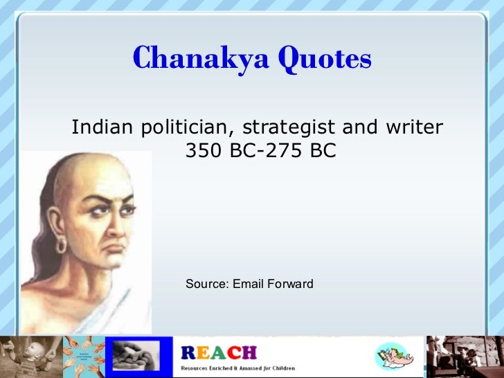 Chanakya QuotesIndian politician, strategist and writer            350 BC-275 BC            Source: Email Forward