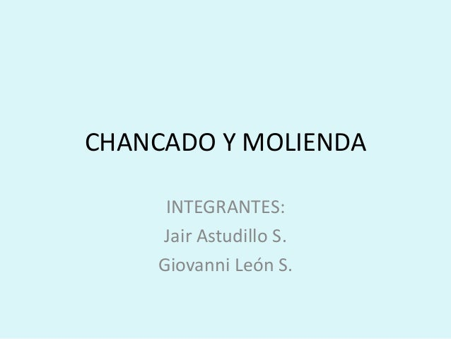CHANCADO Y MOLIENDA INTEGRANTES: Jair Astudillo S. Giovanni León S.