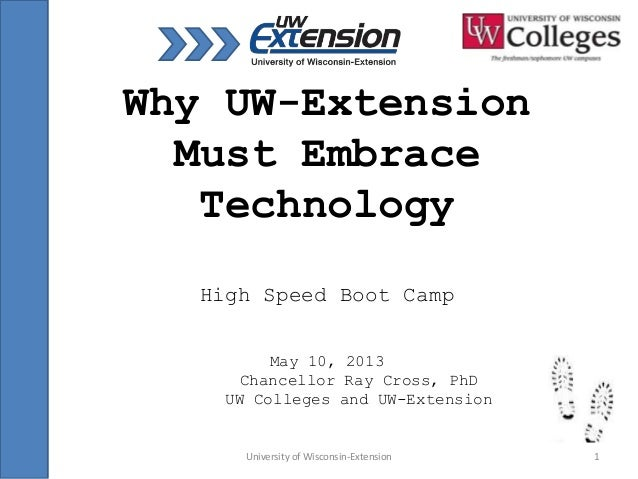 University of Wisconsin-Extension 1Why UW-ExtensionMust EmbraceTechnologyHigh Speed Boot CampMay 10, 2013Chancellor Ray Cr...