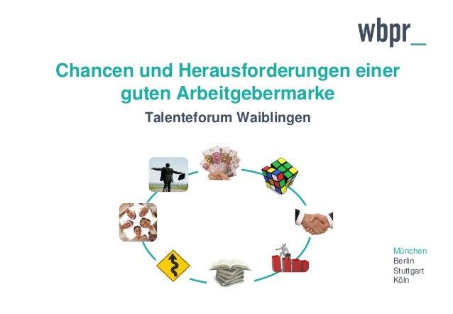 München Berlin Stuttgart Köln Chancen und Herausforderungen einer guten Arbeitgebermarke Talenteforum Waiblingen