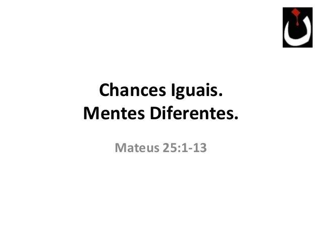 Chances Iguais. Mentes Diferentes. Mateus 25:1-13