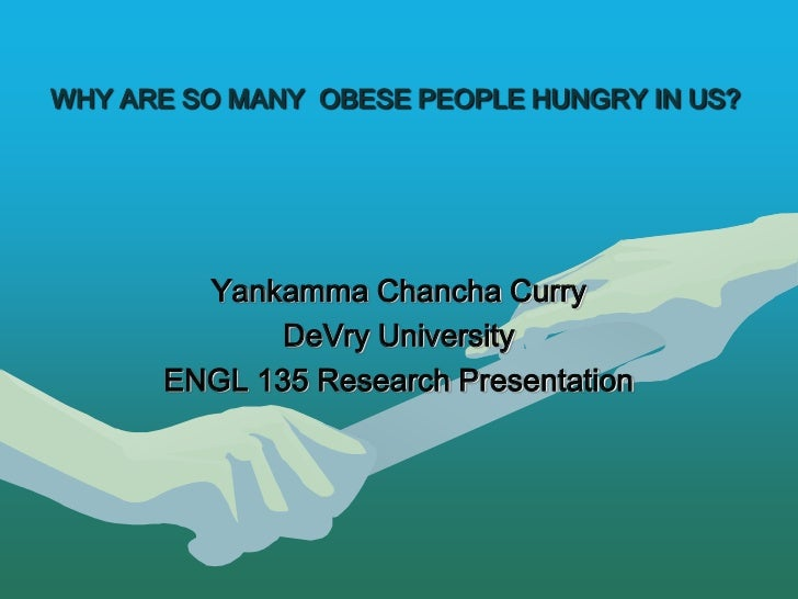 WHY ARE SO MANY OBESE PEOPLE HUNGRY IN US?        Yankamma Chancha Curry             DeVry University      ENGL 135 Resear...