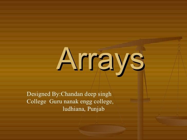 Arrays Designed By:Chandan deep singh  College  Guru nanak engg college,  ludhiana, Punjab