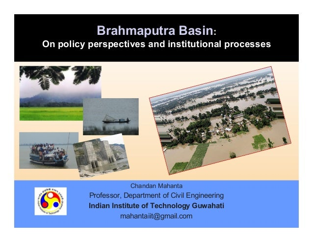 Brahmaputra Basin: On policy perspectives and institutional processes  Chandan Mahanta  Professor, Department of Civil Eng...