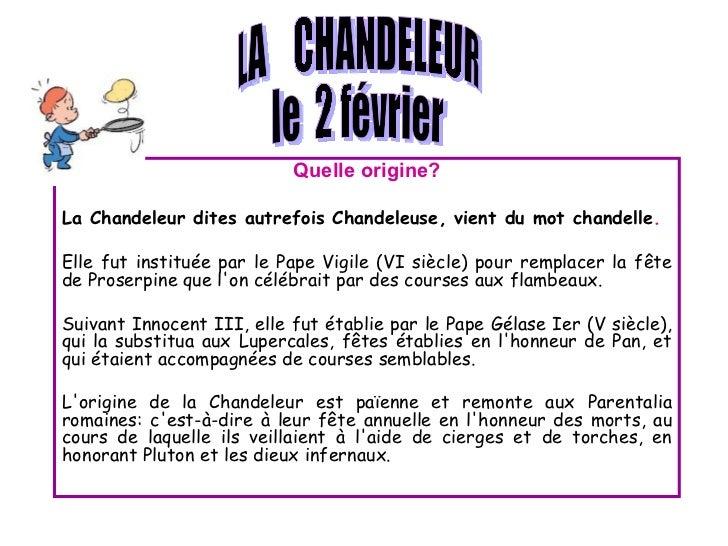 Quelle origine? La Chandeleur dites autrefois Chandeleuse, vient du mot chandelle .  Elle fut instituée par le Pape Vigile...