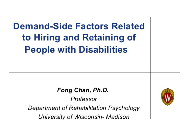Demand-Side Factors Related to Hiring and Retaining of  People with Disabilities           Fong Chan, Ph.D.               ...