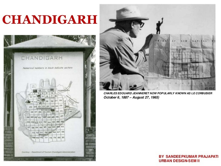 CHANDIGARH             CHARLES EDOUARD JEANNERET NOW POPULARLY KNOWN AS LE CORBUSIER             October 6, 1887 – August ...