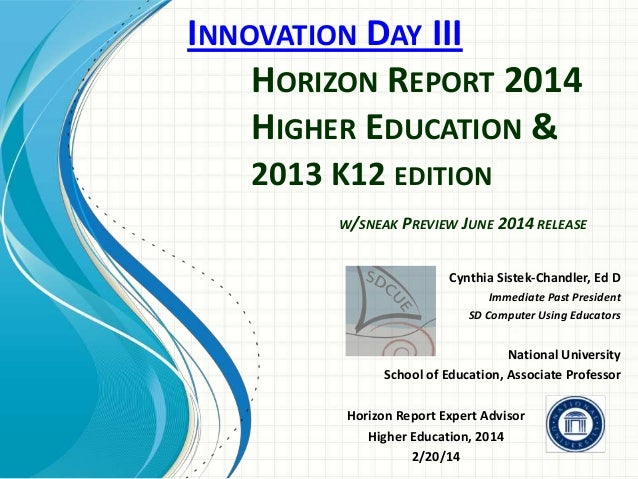 INNOVATION DAY III HORIZON REPORT 2014 HIGHER EDUCATION & 2013 K12 EDITION W/SNEAK PREVIEW JUNE 2014 RELEASE  Cynthia Sist...