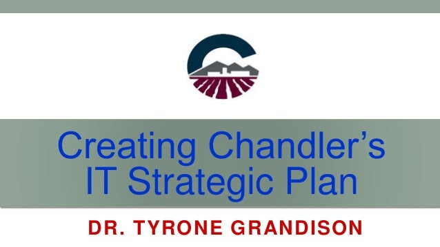 Creating Chandler's IT Strategic Plan DR. TYRONE GRANDISON