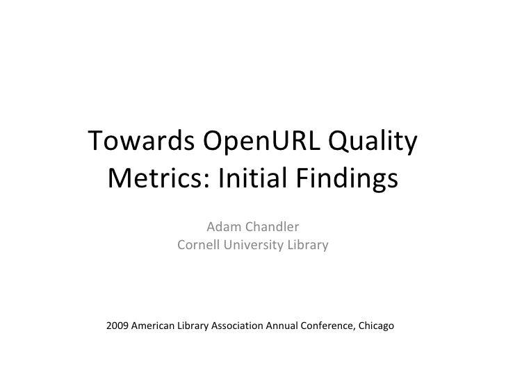 Towards OpenURL Quality  Metrics: Initial Findings                    Adam Chandler                Cornell University Libr...
