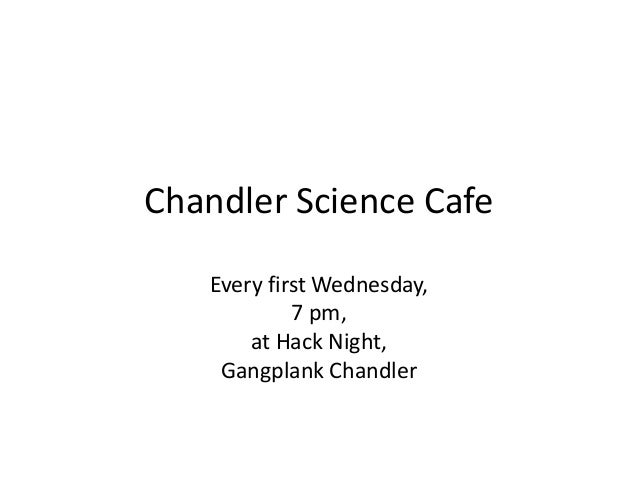 Chandler Science Cafe Every first Wednesday, 7 pm, at Hack Night, Gangplank Chandler