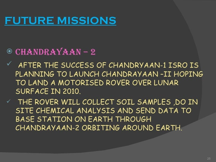 """facts about chandrayaan Chandrayaan-1, indian lunar space probe that found water on the moon chandrayaan-1 (chandrayaan is hindi for """"moon craft"""") was the first lunar space probe of the indian space research organisation (isro) it mapped the moon in infrared, visible, and x-ray light from lunar orbit and used reflected radiation to prospect."""