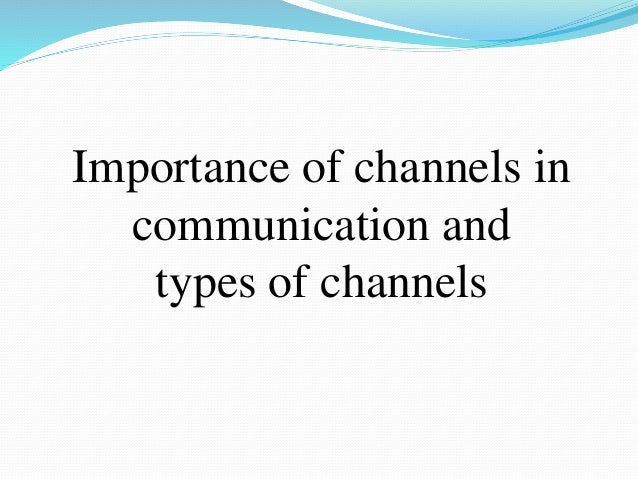 Importance of channels in communication and types of channels