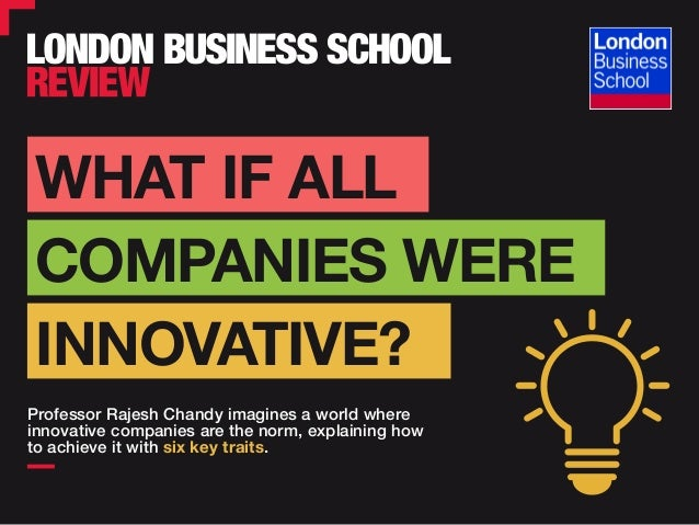 WHAT IF ALL Professor Rajesh Chandy imagines a world where innovative companies are the norm, explaining how to achieve it...
