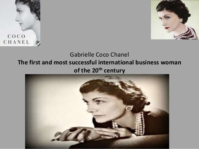 Gabrielle Coco Chanel The first and most successful international business woman of the 20th century