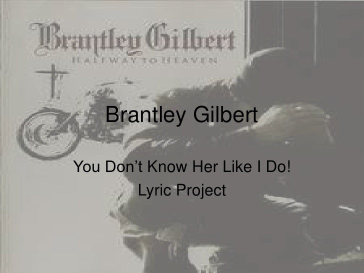 Brantley GilbertYou Don't Know Her Like I Do!        Lyric Project