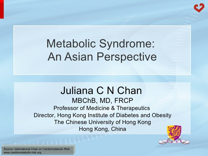 Metabolic Syndrome:  An Asian Perspective Juliana C N Chan   MBChB, MD, FRCP Professor of Medicine & Therapeutics  Directo...