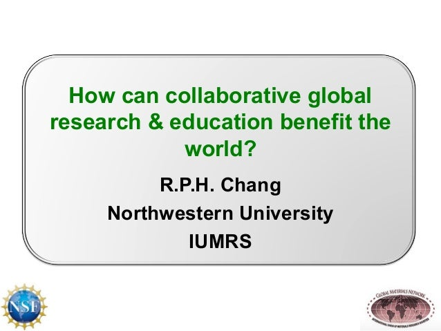 How can collaborative global  research & education benefit the  world?  R.P.H. Chang  Northwestern University  IUMRS