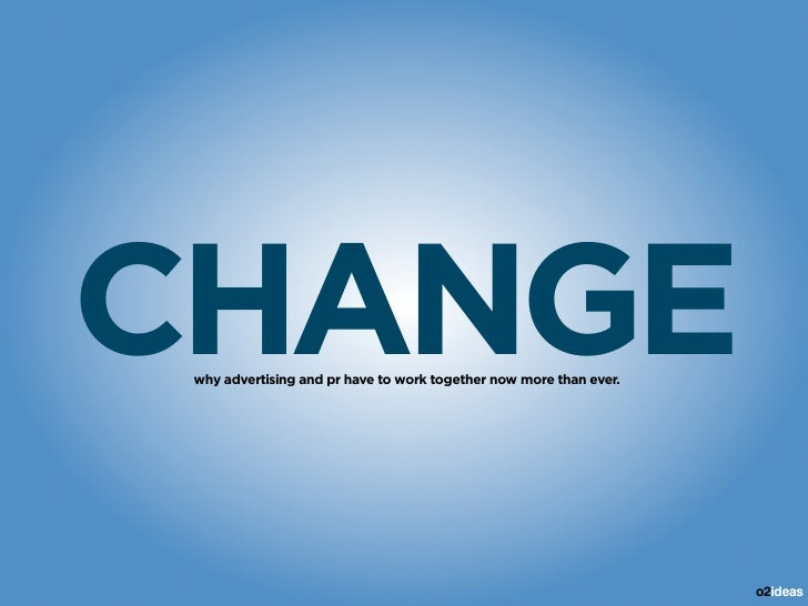 CHANGE  why advertising and pr have to work together now more than ever.                                                  ...
