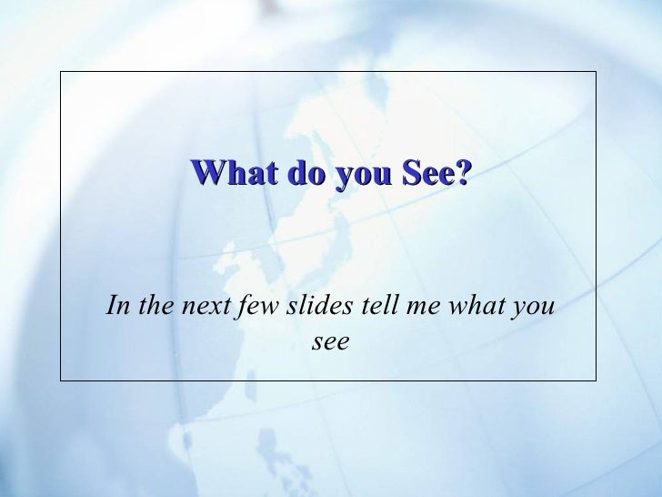 What do you See? In the next few slides tell me what you see