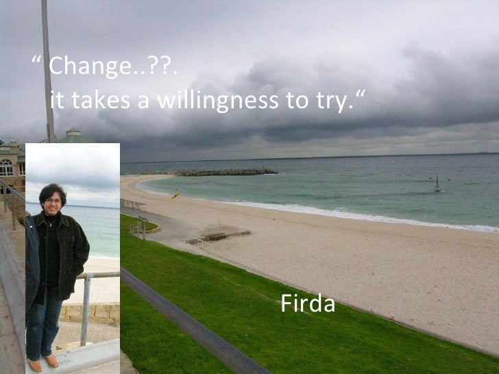 "<ul><li>""  Change..??. </li></ul><ul><li>it takes a willingness to try."" </li></ul><ul><li>Firda  </li></ul>"