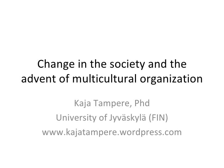 Change in the society and the advent of multicultural organization Kaja Tampere, Phd University of Jyväskylä (FIN) www.kaj...