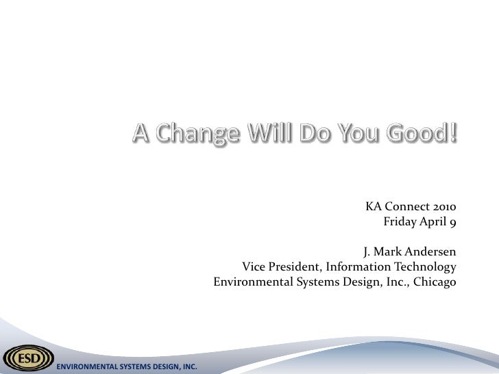 A Change Will Do You Good!<br />KA Connect 2010<br />Friday April 9<br />J. Mark Andersen<br />Vice President, Information...