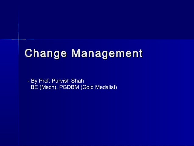 Change ManagementChange Management - By Prof. Purvish Shah BE (Mech), PGDBM (Gold Medalist)