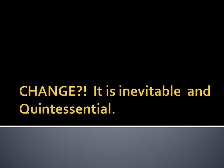 CHANGE?!  It is inevitable  and Quintessential.<br />