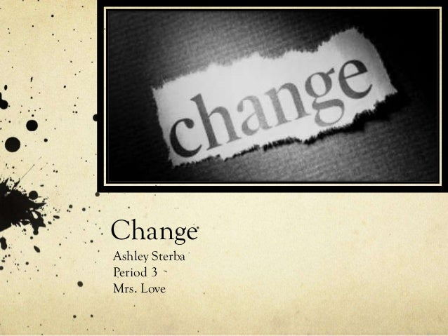 Change Ashley Sterba Period 3 Mrs. Love