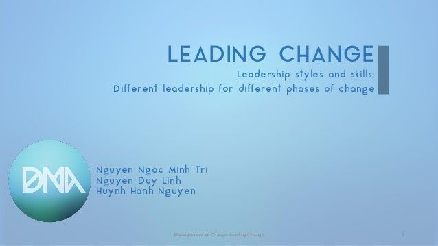 LEADING CHANGE  Leadership styles and skills;  Different leadership for different phases of change  Nguyen Ngoc Minh Tri  ...