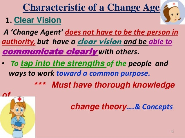 """nurse as a change agent What is the change agent role the label """"change agent"""" is often accompanied by misunderstanding, cynicism and stereotyping managers, employees and hr professionals alike have questioned."""
