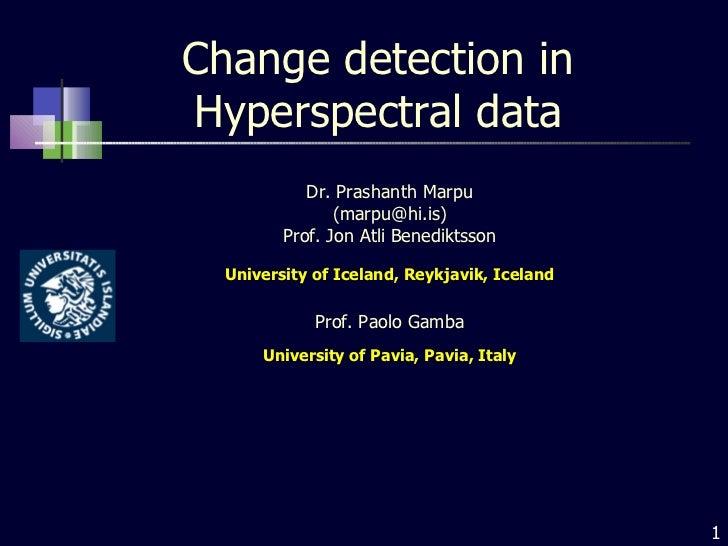 Change detection in Hyperspectral data Dr. Prashanth Marpu (marpu@hi.is) Prof. Jon Atli Benediktsson University of Iceland...