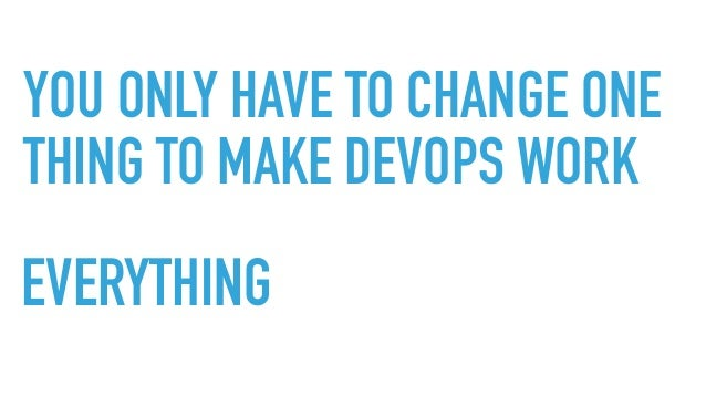 YOU ONLY HAVE TO CHANGE ONE THING TO MAKE DEVOPS WORK EVERYTHING