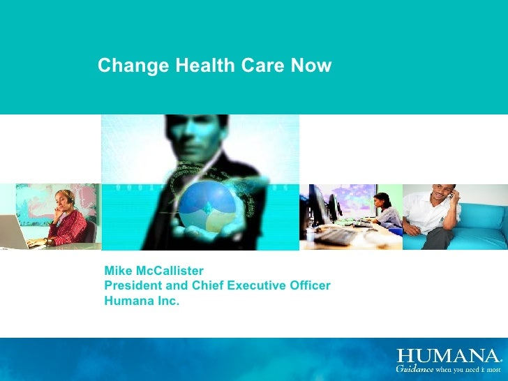 Change Health Care Now Mike McCallister President and Chief Executive Officer Humana Inc.