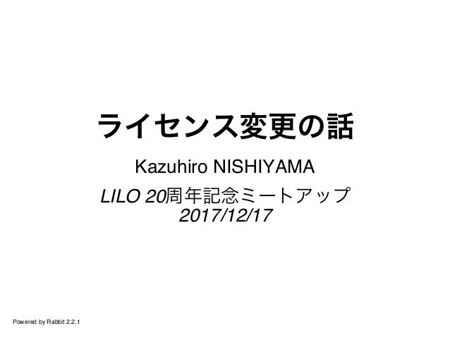 ライセンス変更の話 Kazuhiro NISHIYAMA LILO 20周年記念ミートアップ 2017/12/17 Powered by Rabbit 2.2.1