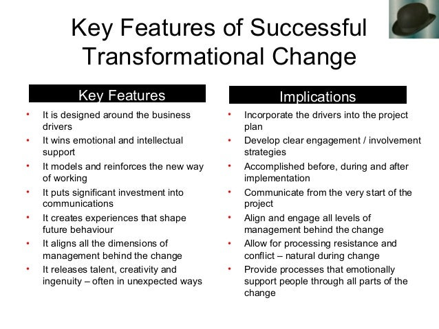 Key Features of Successful Transformational Change • It is designed around the business drivers • It wins emotional and in...
