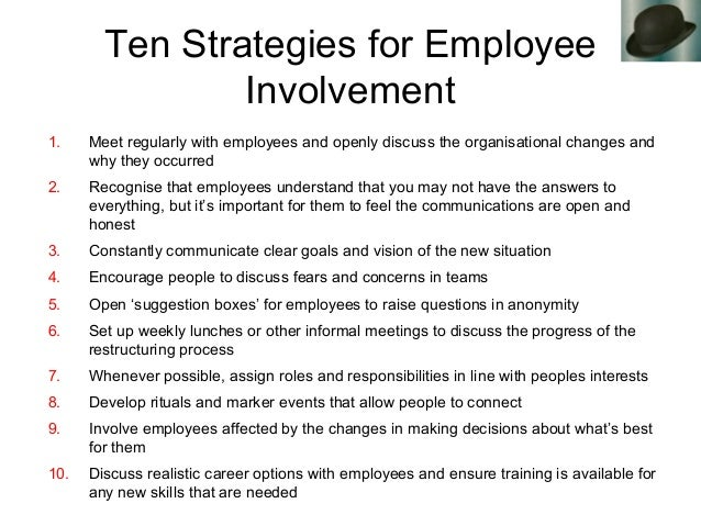 Ten Strategies for Employee Involvement 1. Meet regularly with employees and openly discuss the organisational changes and...