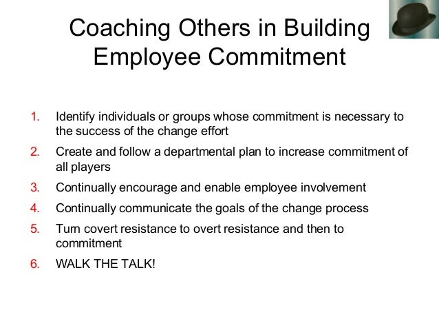 Coaching Others in Building Employee Commitment 1. Identify individuals or groups whose commitment is necessary to the suc...