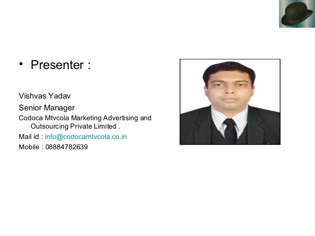 • Presenter : Vishvas Yadav Senior Manager Codoca Mtvcola Marketing Advertising and Outsourcing Private Limited . Mail id ...