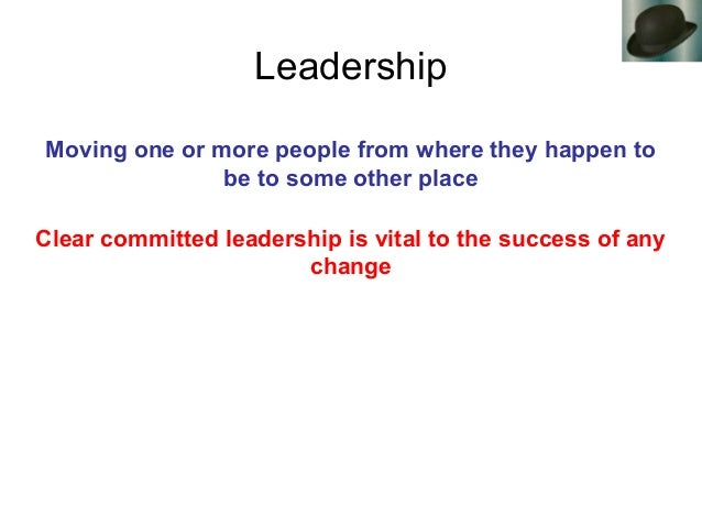Leadership Moving one or more people from where they happen to be to some other place Clear committed leadership is vital ...