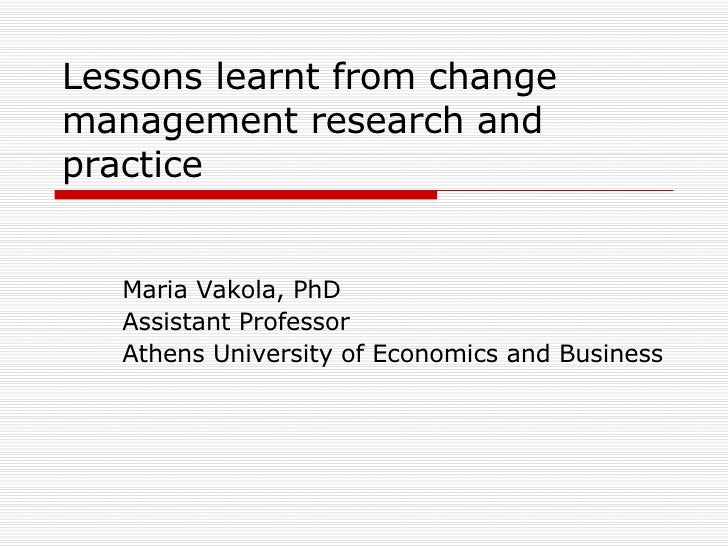 Lessons learnt from change management research and practice Maria Vakola, PhD Assistant Professor Athens University of Eco...