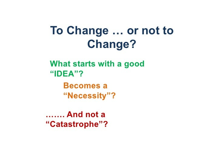 """To Change … or not to       Change?What starts with a good""""IDEA""""?   Becomes a   """"Necessity""""?……. And not a""""Catastrophe""""?"""