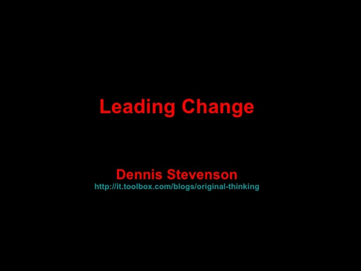 Leading Change Dennis Stevenson http:// it.toolbox.com /blogs/original-thinking