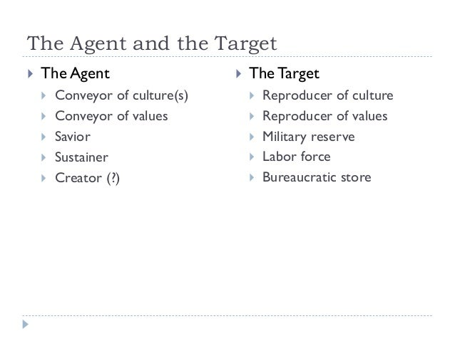The Agent and the Target   The Agent        Conveyor of culture(s) Conveyor of values Savior Sustainer Creator (?)  ...