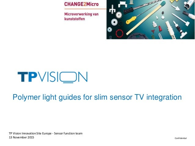 Confidential13 November 2015 TP Vision Innovation Site Europe - Sensor function team Polymer light guides for slim sensor ...