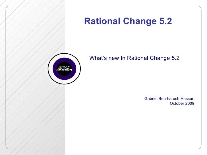 Rational Change 5.2 What's new In Rational Change 5.2 Gabriel Ben-harosh Hasson October 2009
