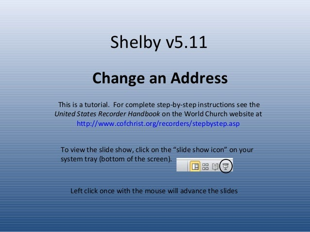 Shelby v5.11 Change an Address Left click once with the mouse will advance the slides This is a tutorial. For complete ste...