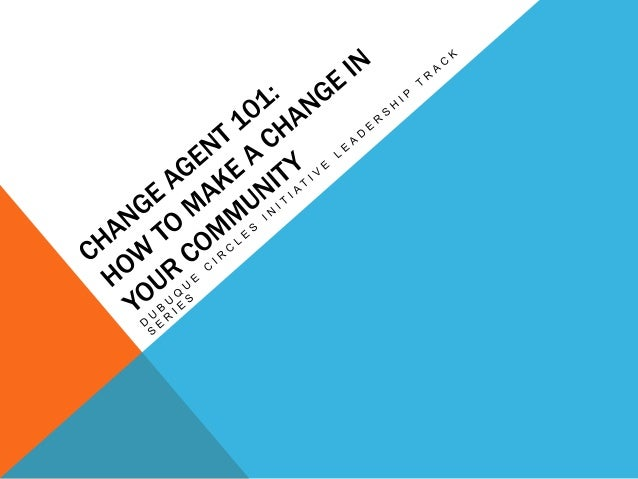 """WHAT IS A CHANGE AGENT? """"Such a person assumes leadership responsibilities and serves as a catalyst for a group, stirring ..."""